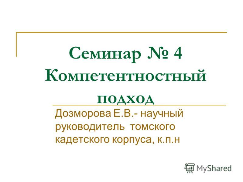 Семинар 4 Компетентностный подход Дозморова Е.В.- научный руководитель томского кадетского корпуса, к.п.н