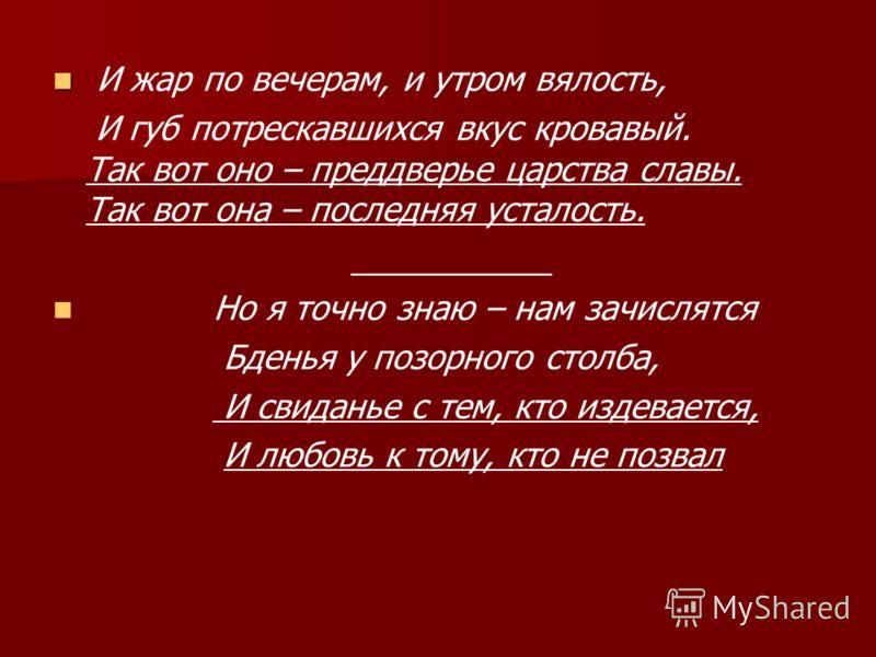 И жар по вечерам, и утром вялость, И губ потрескавшихся вкус кровавый. Так вот оно – преддверье царства славы. Так вот она – последняя усталость. ___________ Но я точно знаю – нам зачислятся Бденья у позорного столба, И свиданье с тем, кто издевается