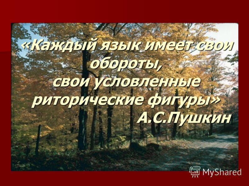 «Каждый язык имеет свои обороты, свои условленные риторические фигуры» А.С.Пушкин