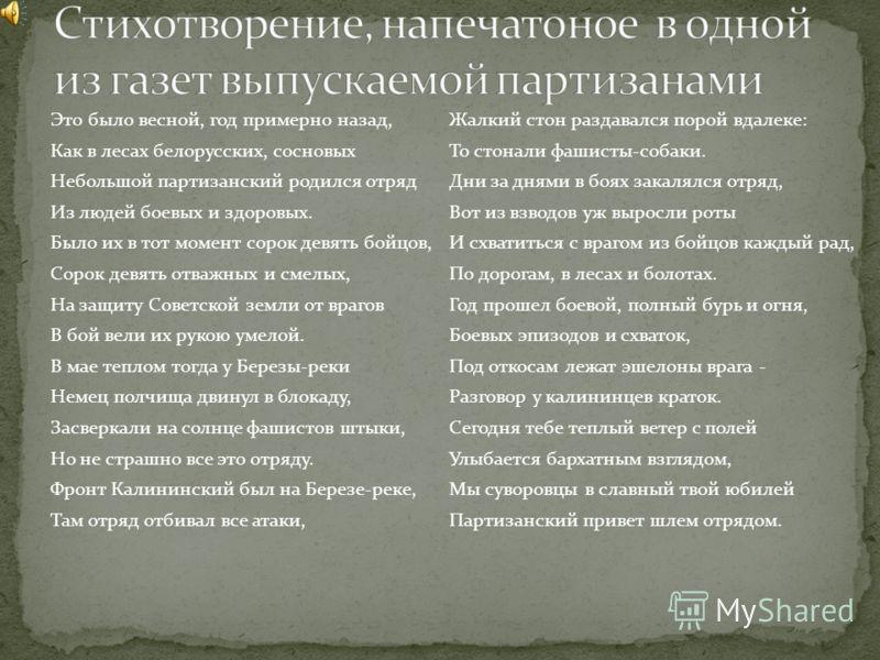 Это было весной, год примерно назад, Как в лесах белорусских, сосновых Небольшой партизанский родился отряд Из людей боевых и здоровых. Было их в тот момент сорок девять бойцов, Сорок девять отважных и смелых, На защиту Советской земли от врагов В бо