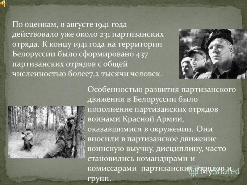 По оценкам, в августе 1941 года действовало уже около 231 партизанских отряда. К концу 1941 года на территории Белоруссии было сформировано 437 партизанских отрядов с общей численностью более7,2 тысячи человек. Особенностью развития партизанского дви