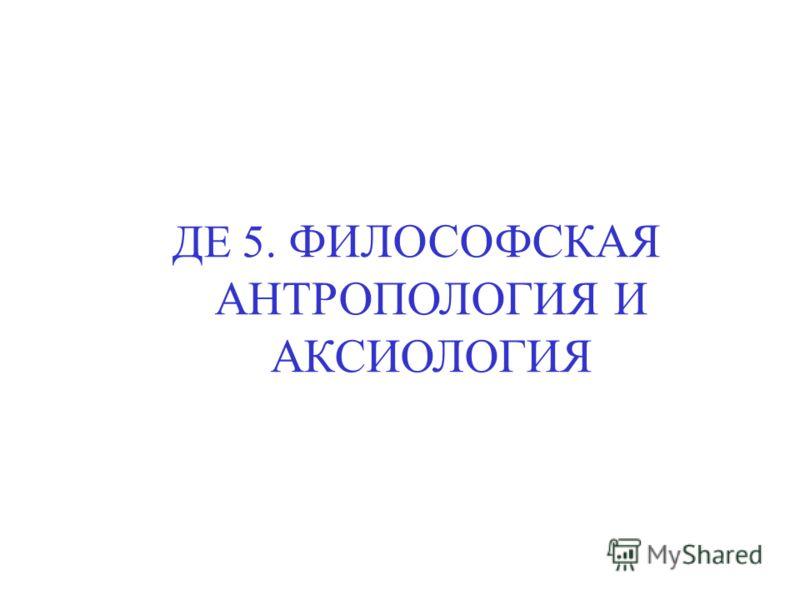 ДЕ 5. ФИЛОСОФСКАЯ АНТРОПОЛОГИЯ И АКСИОЛОГИЯ