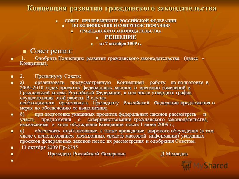 Концепция развития гражданского закондательства СОВЕТ ПРИ ПРЕЗИДЕНТЕ РОССИЙСКОЙ ФЕДЕРАЦИИ СОВЕТ ПРИ ПРЕЗИДЕНТЕ РОССИЙСКОЙ ФЕДЕРАЦИИ ПО КОДИФИКАЦИИ И СОВЕРШЕНСТВОВАНИЮ ПО КОДИФИКАЦИИ И СОВЕРШЕНСТВОВАНИЮ ГРАЖДАНСКОГО ЗАКОНОДАТЕЛЬСТВА ГРАЖДАНСКОГО ЗАКОН