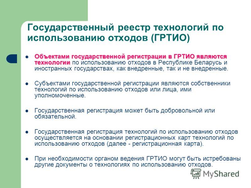 Объектами государственной регистрации в ГРТИО являются технологии Объектами государственной регистрации в ГРТИО являются технологии по использованию отходов в Республике Беларусь и иностранных государствах, как внедренные, так и не внедренные. Субъек