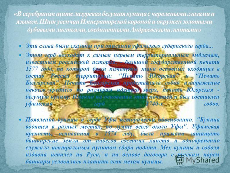 Эти слова были сказаны при описании уфимского губернского герба... Этот герб восходит к самым первым территориальным эмблемам, известным российской истории, - большой государственной печати 1577 года, на которой были помещены знаки основных входящих