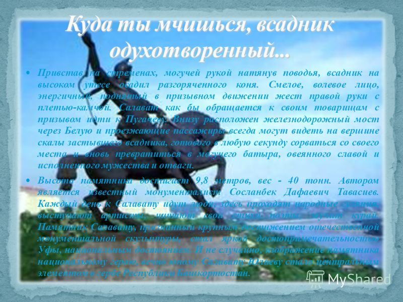 Привстав на стременах, могучей рукой натянув поводья, всадник на высоком утесе осадил разгоряченного коня. Смелое, волевое лицо, энергичный, поднятый в призывном движении жест правой руки с плетью-камчой. Салават как бы обращается к своим товарищам с