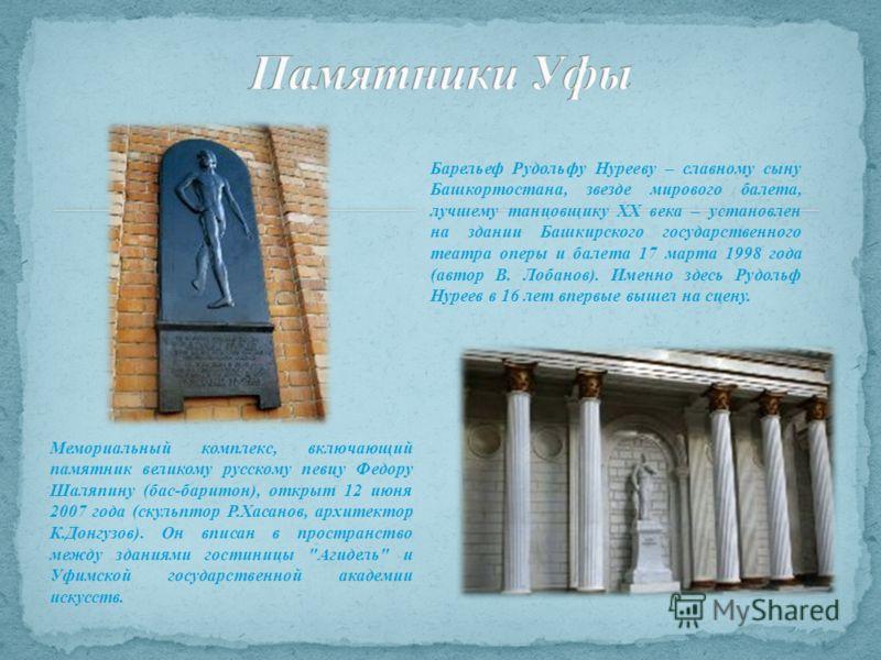 Мемориальный комплекс, включающий памятник великому русскому певцу Федору Шаляпину (бас-баритон), открыт 12 июня 2007 года (скульптор Р.Хасанов, архитектор К.Донгузов). Он вписан в пространство между зданиями гостиницы