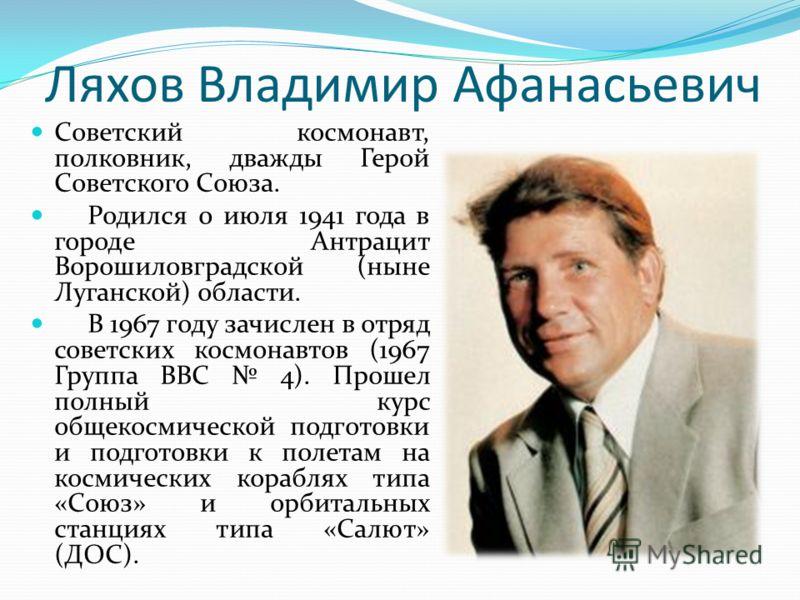 Ляхов Владимир Афанасьевич Советский космонавт, полковник, дважды Герой Советского Союза. Родился 0 июля 1941 года в городе Антрацит Ворошиловградской (ныне Луганской) области. В 1967 году зачислен в отряд советских космонавтов (1967 Группа ВВС 4). П