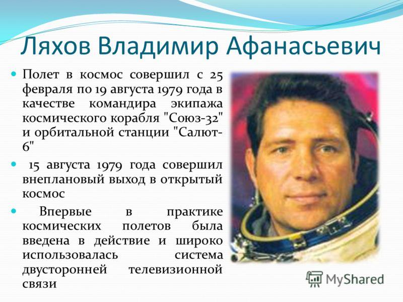Ляхов Владимир Афанасьевич Полет в космос совершил с 25 февраля по 19 августа 1979 года в качестве командира экипажа космического корабля