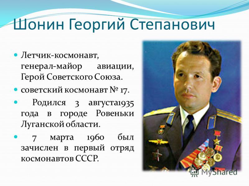 Шонин Георгий Степанович Летчик-космонавт, генерал-майор авиации, Герой Советского Союза. советский космонавт 17. Родился 3 августа1935 года в городе Ровеньки Луганской области. 7 марта 1960 был зачислен в первый отряд космонавтов СССР.
