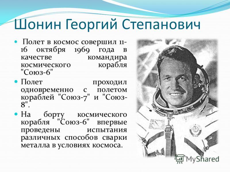 Шонин Георгий Степанович Полет в космос совершил 11- 16 октября 1969 года в качестве командира космического корабля