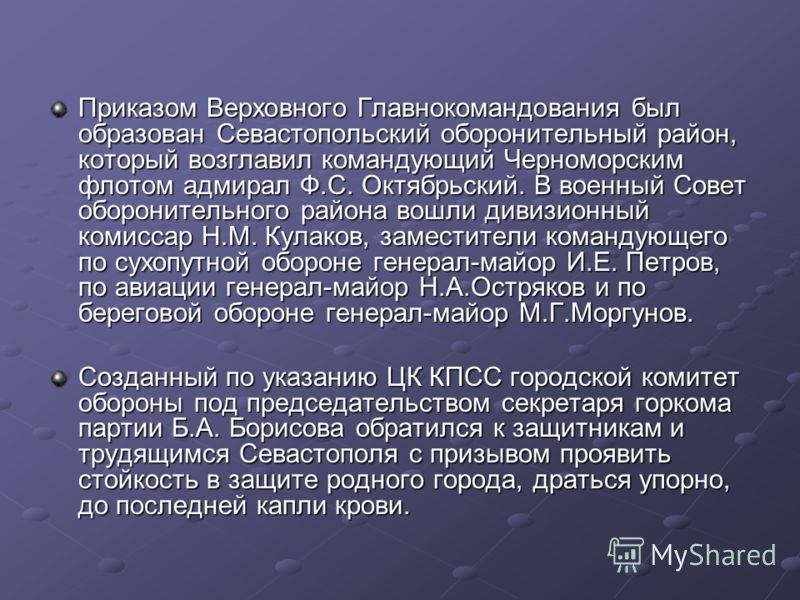 Приказом Верховного Главнокомандования был образован Севастопольский оборонительный район, который возглавил командующий Черноморским флотом адмирал Ф.С. Октябрьский. В военный Совет оборонительного района вошли дивизионный комиссар Н.М. Кулаков, зам