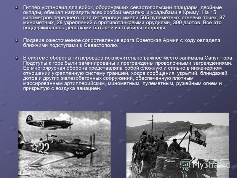 Гитлер установил для войск, оборонявших севастопольский плацдарм, двойные оклады, обещал наградить всех особой медалью и усадьбами в Крыму. На 15 километров переднего края гитлеровцы имели 565 пулеметных огневых точек, 87 минометных, 28 укреплений с