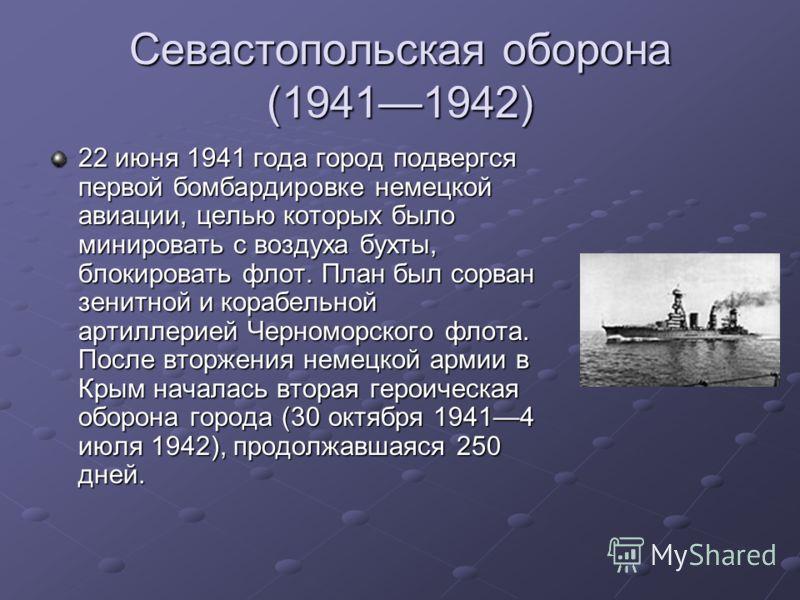 Севастопольская оборона (19411942) 22 июня 1941 года город подвергся первой бомбардировке немецкой авиации, целью которых было минировать с воздуха бухты, блокировать флот. План был сорван зенитной и корабельной артиллерией Черноморского флота. После