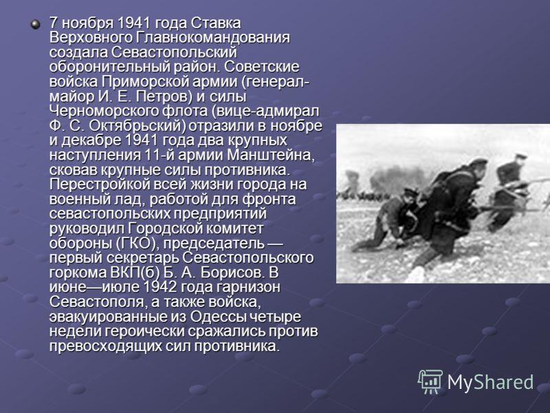 7 ноября 1941 года Ставка Верховного Главнокомандования создала Севастопольский оборонительный район. Советские войска Приморской армии (генерал- майор И. Е. Петров) и силы Черноморского флота (вице-адмирал Ф. С. Октябрьский) отразили в ноябре и дека