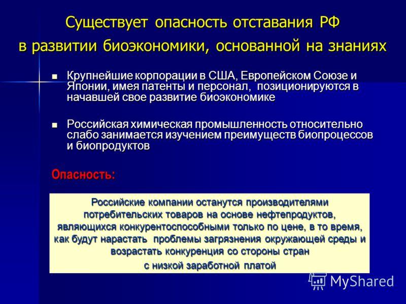 Существует опасность отставания РФ в развитии биоэкономики, основанной на знаниях Крупнейшие корпорации в США, Европейском Союзе и Японии, имея патенты и персонал, позиционируются в начавшей свое развитие биоэкономике Крупнейшие корпорации в США, Евр