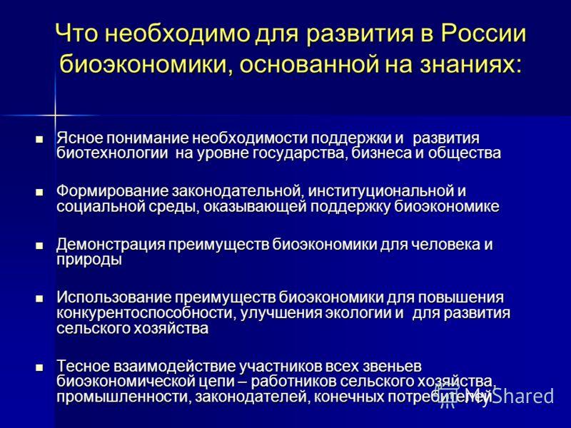 Что необходимо для развития в России биоэкономики, основанной на знаниях: Ясное понимание необходимости поддержки и развития биотехнологии на уровне государства, бизнеса и общества Ясное понимание необходимости поддержки и развития биотехнологии на у