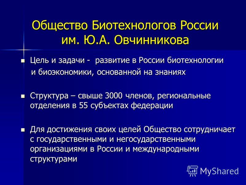 Общество Биотехнологов России им. Ю.А. Овчинникова Цель и задачи - развитие в России биотехнологии Цель и задачи - развитие в России биотехнологии и биоэкономики, основанной на знаниях и биоэкономики, основанной на знаниях Структура – свыше 3000 член