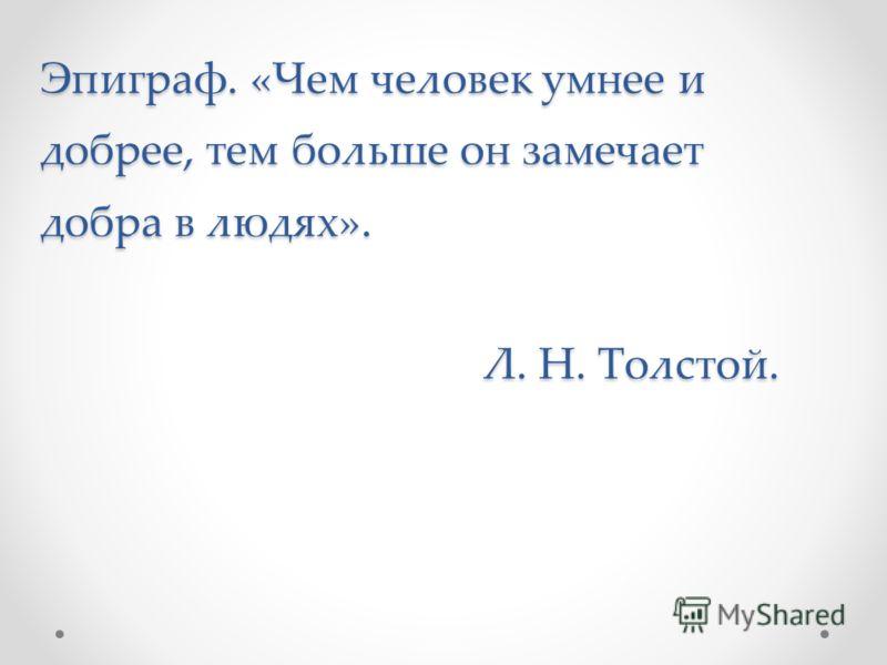 Эпиграф. «Чем человек умнее и добрее, тем больше он замечает добра в людях». Л. Н. Толстой.