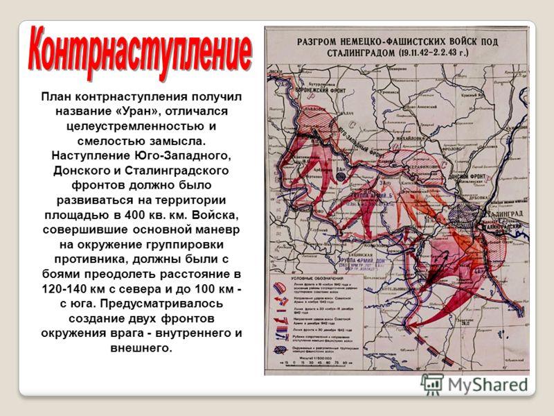 План контрнаступления получил название «Уран», отличался целеустремленностью и смелостью замысла. Наступление Юго-Западного, Донского и Сталинградского фронтов должно было развиваться на территории площадью в 400 кв. км. Войска, совершившие основной