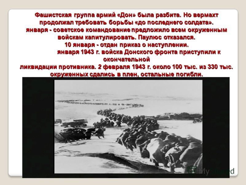 Фашистская группа армий «Дон» была разбита. Но вермахт продолжал требовать борьбы «до последнего солдата». января - советское командование предложило всем окруженным войскам капитулировать. Паулюс отказался. 10 января - отдан приказ о наступлении. я