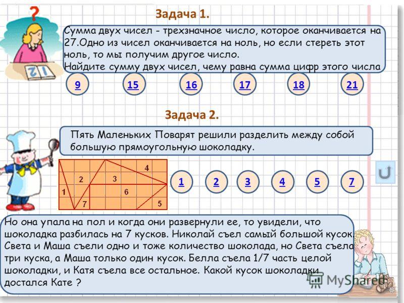 Задача 1. Сумма двух чисел - трехзначное число, которое оканчивается на 27.Одно из чисел оканчивается на ноль, но если стереть этот ноль, то мы получим другое число. Найдите сумму двух чисел, чему равна сумма цифр этого числа 9 15 16 17 18 21 Задача