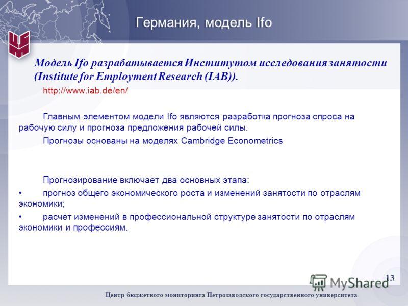 13 Центр бюджетного мониторинга Петрозаводского государственного университета Германия, модель Ifo Модель Ifo разрабатывается Институтом исследования занятости (Institute for Employment Research (IAB)). http://www.iab.de/en/ Главным элементом модели