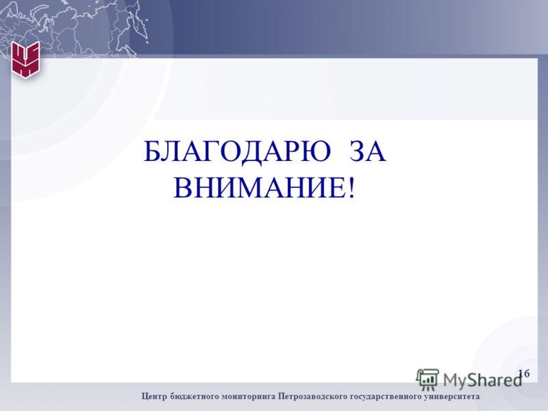 16 Центр бюджетного мониторинга Петрозаводского государственного университета БЛАГОДАРЮ ЗА ВНИМАНИЕ!