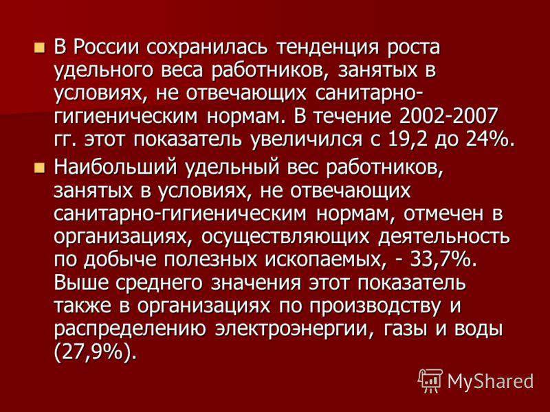 В России сохранилась тенденция роста удельного веса работников, занятых в условиях, не отвечающих санитарно- гигиеническим нормам. В течение 2002-2007 гг. этот показатель увеличился с 19,2 до 24%. В России сохранилась тенденция роста удельного веса р