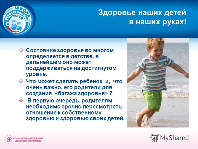 Здоровье наших детей в наших руках! Состояние здоровья во многом определяется в детстве, в дальнейшем оно может поддерживаться на достигнутом уровне. Что может сделать ребенок и, что очень важно, его родители для создания «багажа здоровья» ? В первую