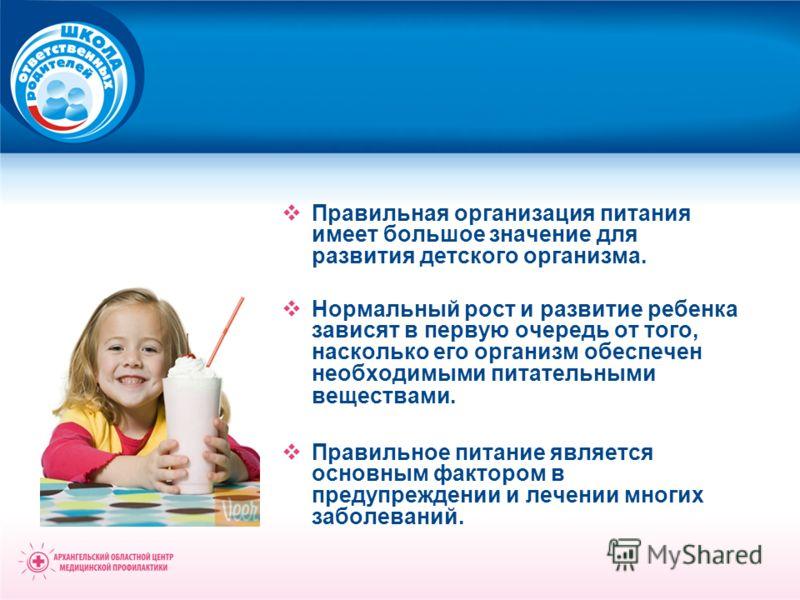 Правильная организация питания имеет большое значение для развития детского организма. Нормальный рост и развитие ребенка зависят в первую очередь от того, насколько его организм обеспечен необходимыми питательными веществами. Правильное питание явля