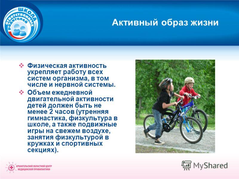 Активный образ жизни Физическая активность укрепляет работу всех систем организма, в том числе и нервной системы. Объем ежедневной двигательной активности детей должен быть не менее 2 часов (утренняя гимнастика, физкультура в школе, а также подвижные