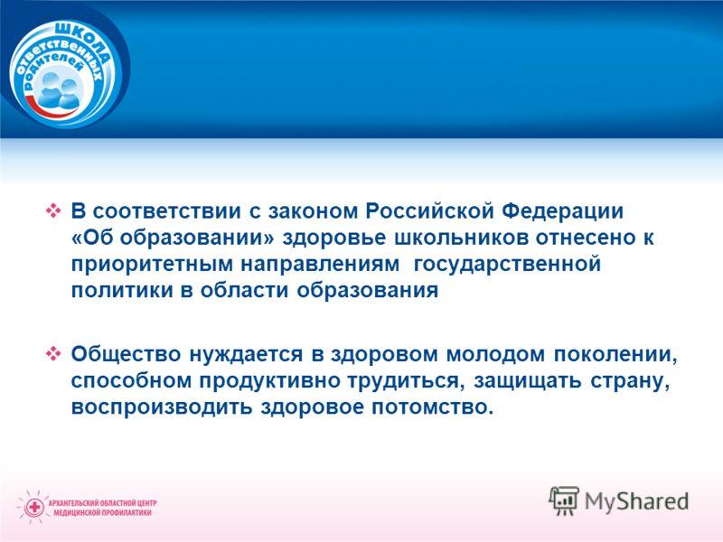 В соответствии с законом Российской Федерации «Об образовании» здоровье школьников отнесено к приоритетным направлениям государственной политики в области образования Общество нуждается в здоровом молодом поколении, способном продуктивно трудиться, з