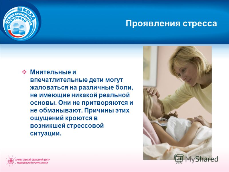 Проявления стресса Мнительные и впечатлительные дети могут жаловаться на различные боли, не имеющие никакой реальной основы. Они не притворяются и не обманывают. Причины этих ощущений кроются в возникшей стрессовой ситуации.