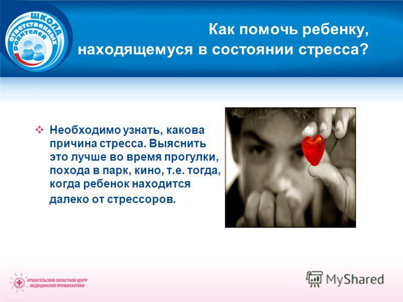 Как помочь ребенку, находящемуся в состоянии стресса? Необходимо узнать, какова причина стресса. Выяснить это лучше во время прогулки, похода в парк, кино, т.е. тогда, когда ребенок находится далеко от стрессоров.