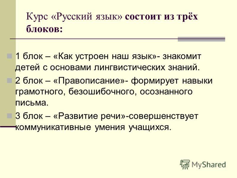 Курс «Русский язык» состоит из трёх блоков: 1 блок – «Как устроен наш язык»- знакомит детей с основами лингвистических знаний. 2 блок – «Правописание»- формирует навыки грамотного, безошибочного, осознанного письма. 3 блок – «Развитие речи»-совершенс
