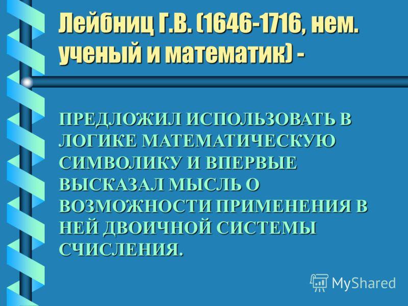 Лейбниц Г.В. (1646-1716, нем. ученый и математик) - ПРЕДЛОЖИЛ ИСПОЛЬЗОВАТЬ В ЛОГИКЕ МАТЕМАТИЧЕСКУЮ СИМВОЛИКУ И ВПЕРВЫЕ ВЫСКАЗАЛ МЫСЛЬ О ВОЗМОЖНОСТИ ПРИМЕНЕНИЯ В НЕЙ ДВОИЧНОЙ СИСТЕМЫ СЧИСЛЕНИЯ.