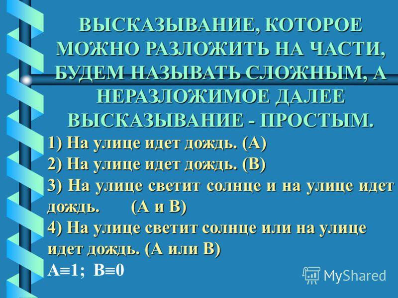 ВЫСКАЗЫВАНИЕ, КОТОРОЕ МОЖНО РАЗЛОЖИТЬ НА ЧАСТИ, БУДЕМ НАЗЫВАТЬ СЛОЖНЫМ, А НЕРАЗЛОЖИМОЕ ДАЛЕЕ ВЫСКАЗЫВАНИЕ - ПРОСТЫМ. 1) На улице идет дождь. (А) 2) На улице идет дождь. (В) 3) На улице светит солнце и на улице идет дождь. (А и В) 4) На улице светит с