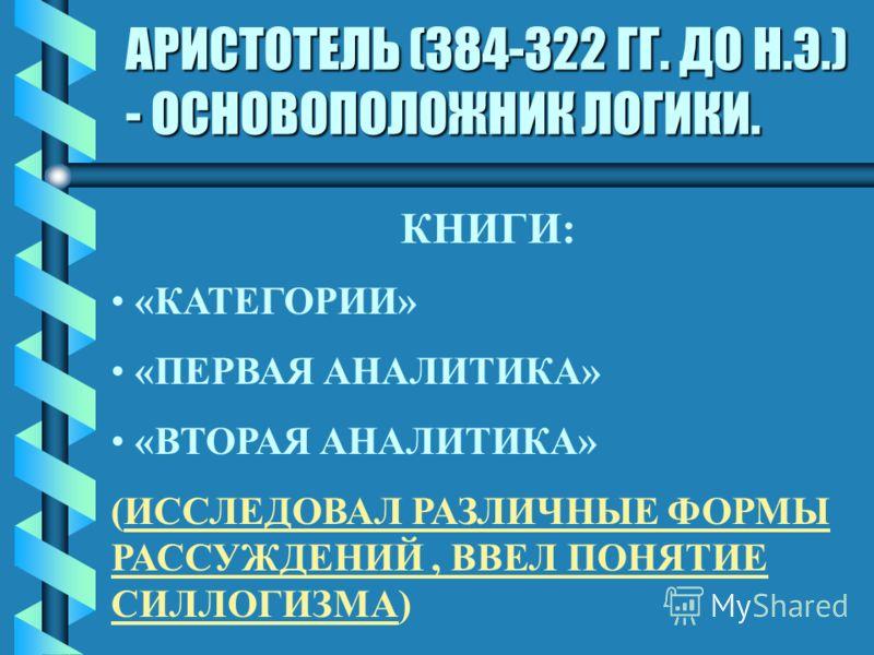 АРИСТОТЕЛЬ (384-322 ГГ. ДО Н.Э.) - ОСНОВОПОЛОЖНИК ЛОГИКИ. КНИГИ: «КАТЕГОРИИ» «ПЕРВАЯ АНАЛИТИКА» «ВТОРАЯ АНАЛИТИКА» (ИССЛЕДОВАЛ РАЗЛИЧНЫЕ ФОРМЫ РАССУЖДЕНИЙ, ВВЕЛ ПОНЯТИЕ СИЛЛОГИЗМА)