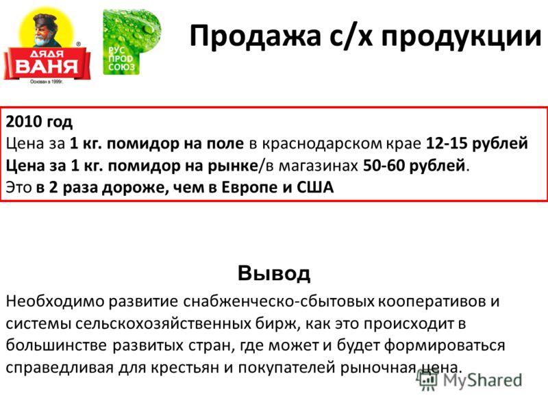 Продажа с/х продукции 2010 год Цена за 1 кг. помидор на поле в краснодарском крае 12-15 рублей Цена за 1 кг. помидор на рынке/в магазинах 50-60 рублей. Это в 2 раза дороже, чем в Европе и США Вывод Необходимо развитие снабженческо-сбытовых кооператив
