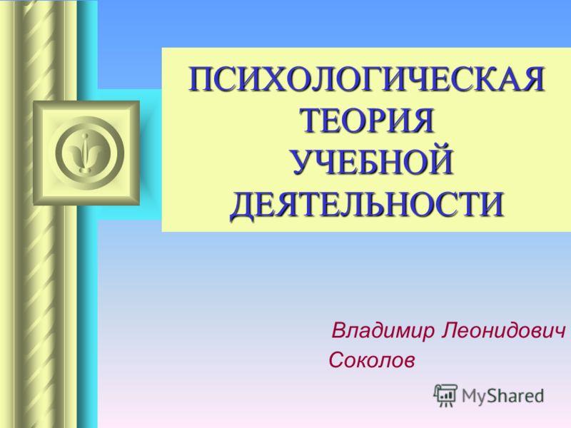 ПСИХОЛОГИЧЕСКАЯ ТЕОРИЯ УЧЕБНОЙ ДЕЯТЕЛЬНОСТИ Владимир Леонидович Соколов