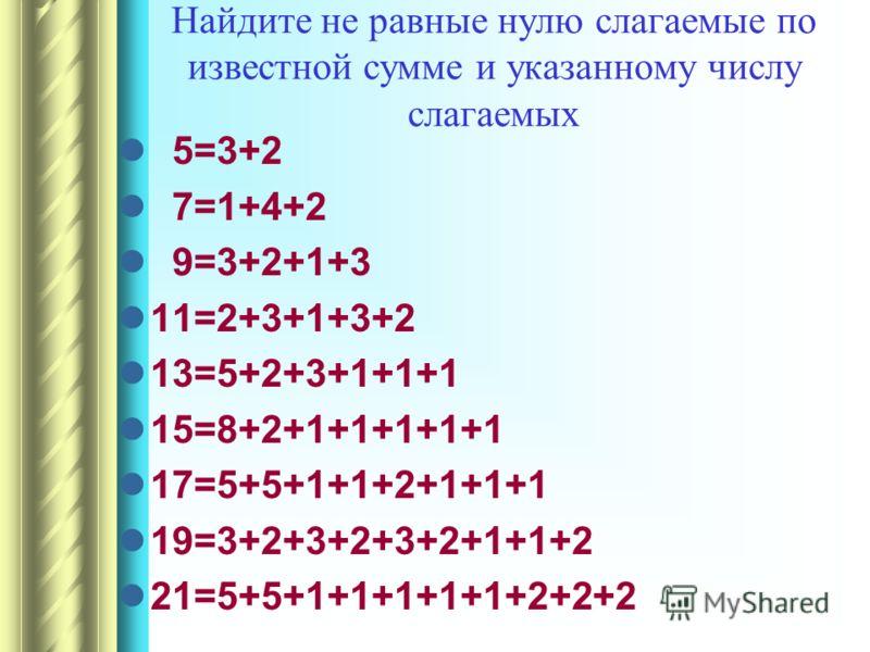 Найдите не равные нулю слагаемые по известной сумме и указанному числу слагаемых 5=3+2 7=1+4+2 9=3+2+1+3 11=2+3+1+3+2 13=5+2+3+1+1+1 15=8+2+1+1+1+1+1 17=5+5+1+1+2+1+1+1 19=3+2+3+2+3+2+1+1+2 21=5+5+1+1+1+1+1+2+2+2