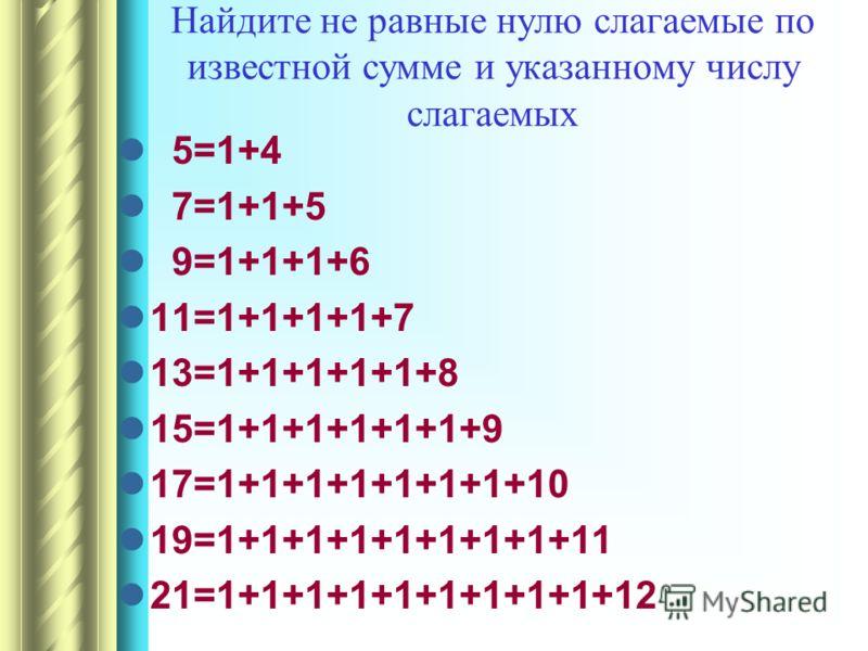 Найдите не равные нулю слагаемые по известной сумме и указанному числу слагаемых 5=1+4 7=1+1+5 9=1+1+1+6 11=1+1+1+1+7 13=1+1+1+1+1+8 15=1+1+1+1+1+1+9 17=1+1+1+1+1+1+1+10 19=1+1+1+1+1+1+1+1+11 21=1+1+1+1+1+1+1+1+1+12