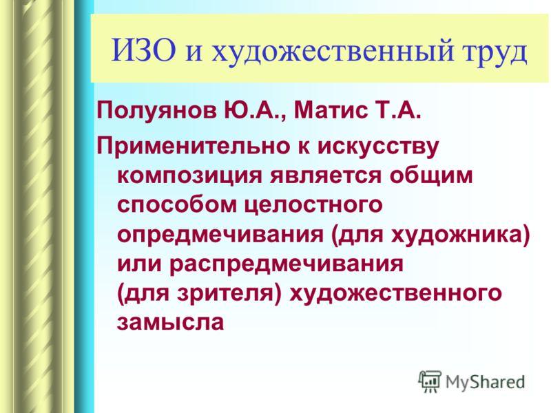 ИЗО и художественный труд Полуянов Ю.А., Матис Т.А. Применительно к искусству композиция является общим способом целостного опредмечивания (для художника) или распредмечивания (для зрителя) художественного замысла