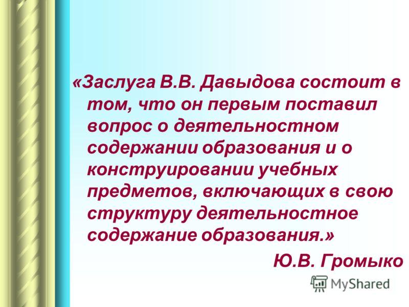 «Заслуга В.В. Давыдова состоит в том, что он первым поставил вопрос о деятельностном содержании образования и о конструировании учебных предметов, включающих в свою структуру деятельностное содержание образования.» Ю.В. Громыко