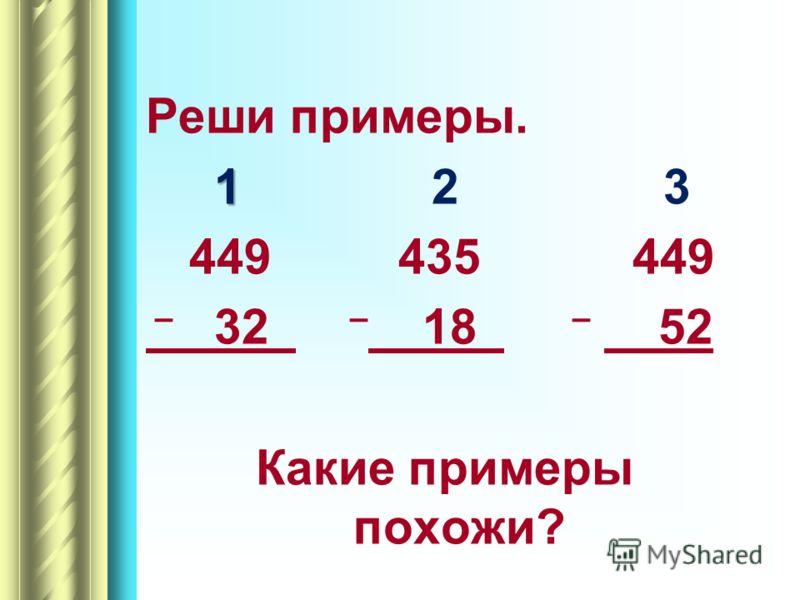 Реши примеры. 1 1 2 3 449 435 449 – 32 – 18 – 52 Какие примеры похожи?