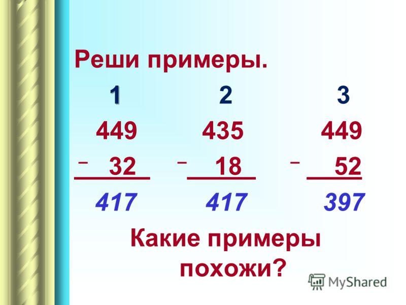 Реши примеры. 1 1 2 3 449 435 449 – 32 – 18 – 52 417 417 397 Какие примеры похожи?
