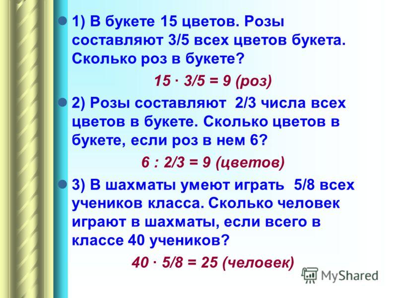 1) В букете 15 цветов. Розы составляют 3/5 всех цветов букета. Сколько роз в букете? 15 3/5 = 9 (роз) 2) Розы составляют 2/3 числа всех цветов в букете. Сколько цветов в букете, если роз в нем 6? 6 : 2/3 = 9 (цветов) 3) В шахматы умеют играть 5/8 все