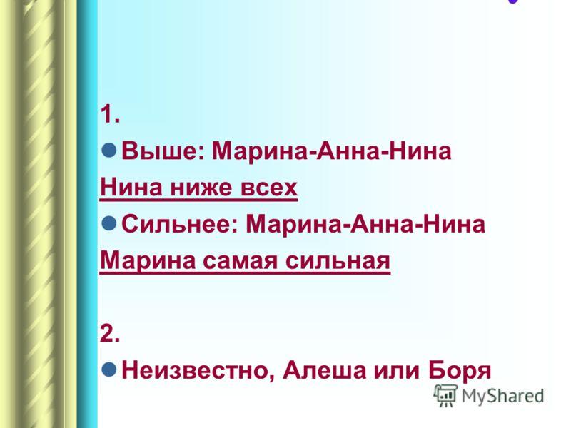 1. Выше: Марина-Анна-Нина Нина ниже всех Сильнее: Марина-Анна-Нина Марина самая сильная 2. Неизвестно, Алеша или Боря