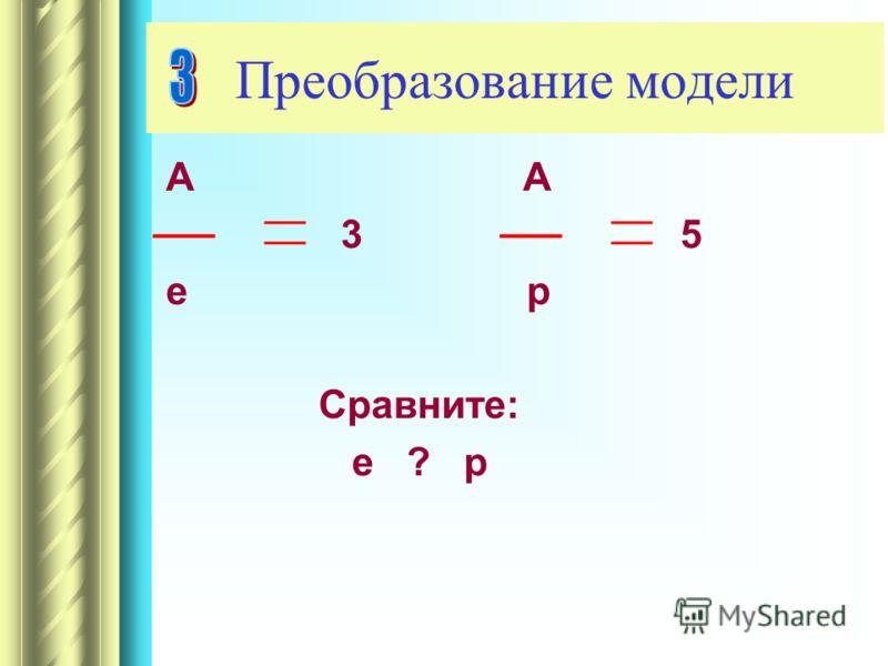 А А 3 5 е р Сравните: е ? р Преобразование модели